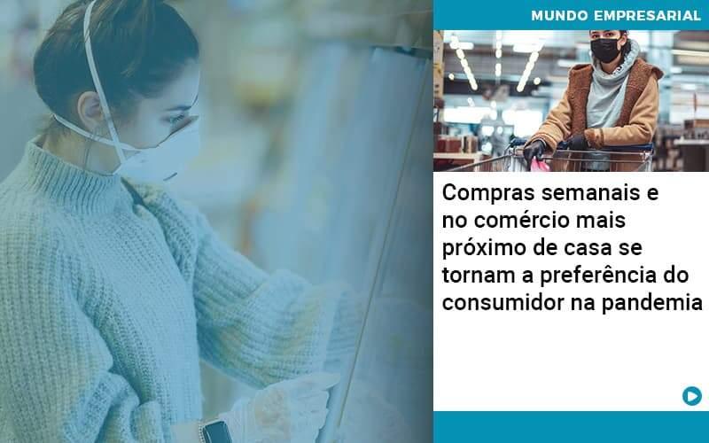 Compras Semanais E No Comercio Mais Proximo De Casa Se Tornam A Preferencia Do Consumidor Na Pandemia Organização Contábil Lawini - i9 Contabilit