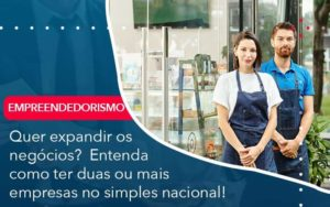 Quer Expandir Os Negocios Entenda Como Ter Duas Ou Mais Empresas No Simples Nacional Organização Contábil Lawini - i9 Contabilit